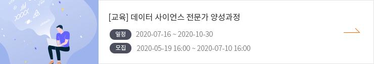 교육 데이터 사이언스 전문가 양성과정 일정 2020-07-16 ~ 2020-10-30 / 모집 2020-05-19 16:00 ~ 2020-07-10 16:00